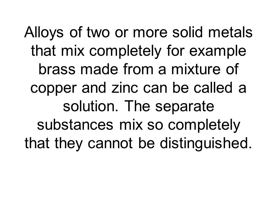 Alloys of two or more solid metals that mix completely for example brass made from a mixture of copper and zinc can be called a solution.