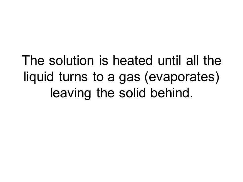 The solution is heated until all the liquid turns to a gas (evaporates) leaving the solid behind.