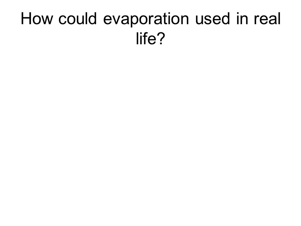 How could evaporation used in real life