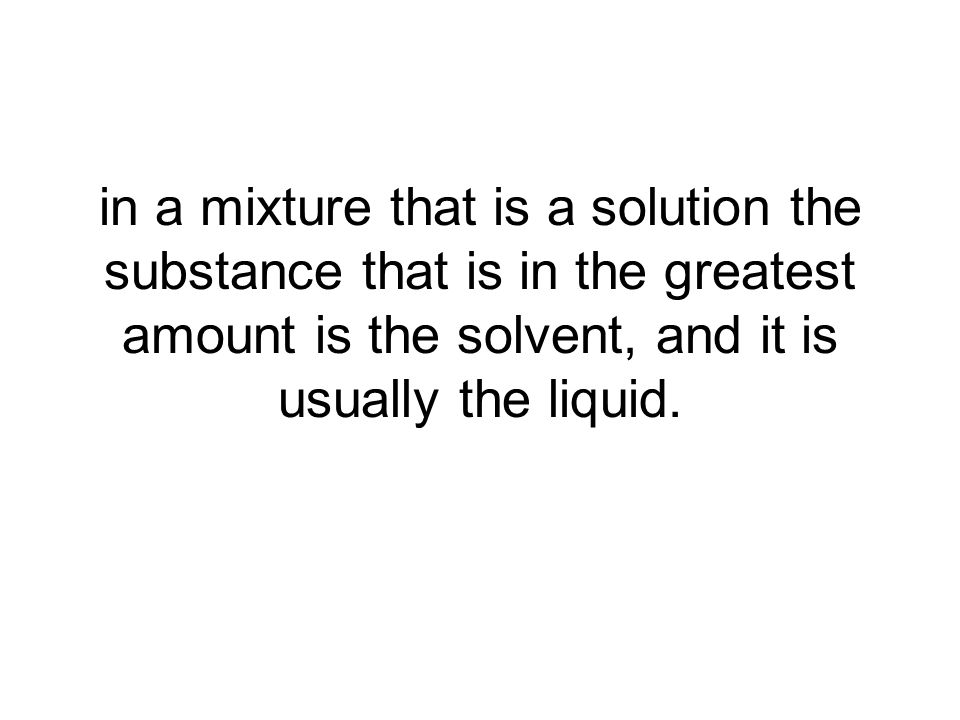 in a mixture that is a solution the substance that is in the greatest amount is the solvent, and it is usually the liquid.