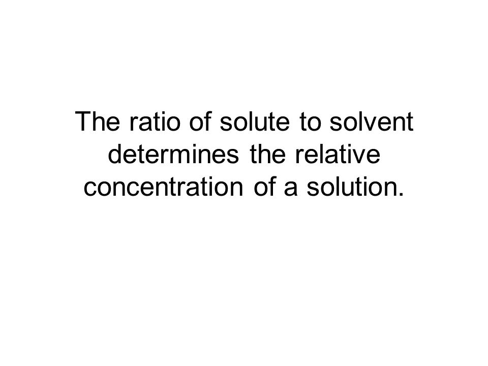 The ratio of solute to solvent determines the relative concentration of a solution.