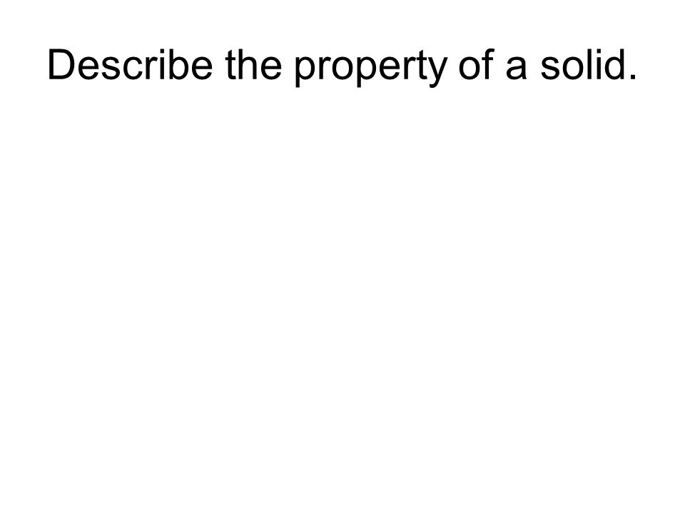 Describe the property of a solid.