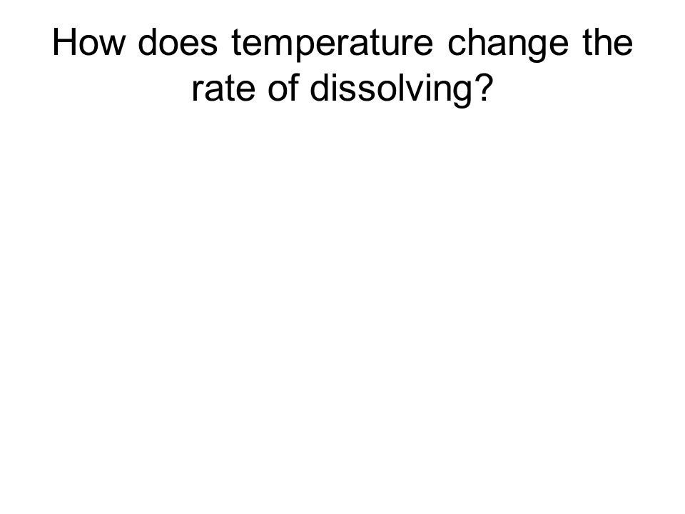 How does temperature change the rate of dissolving