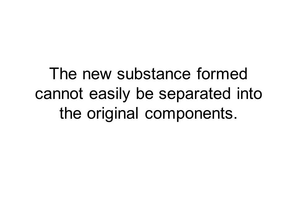The new substance formed cannot easily be separated into the original components.