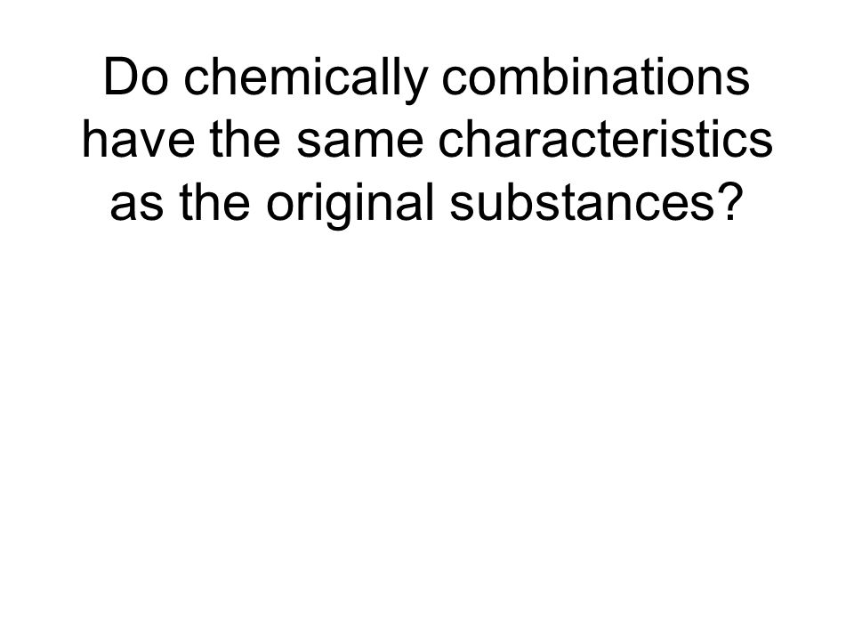 Do chemically combinations have the same characteristics as the original substances