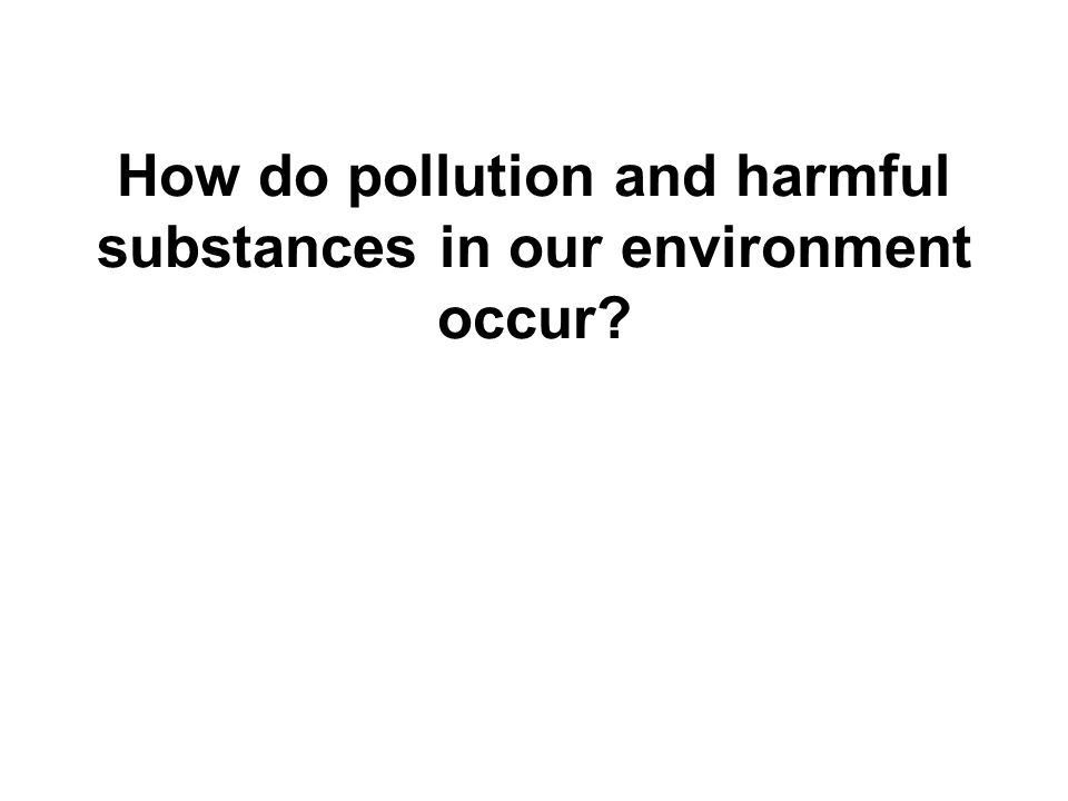 How do pollution and harmful substances in our environment occur