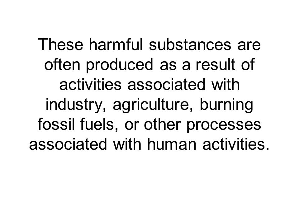 These harmful substances are often produced as a result of activities associated with industry, agriculture, burning fossil fuels, or other processes associated with human activities.