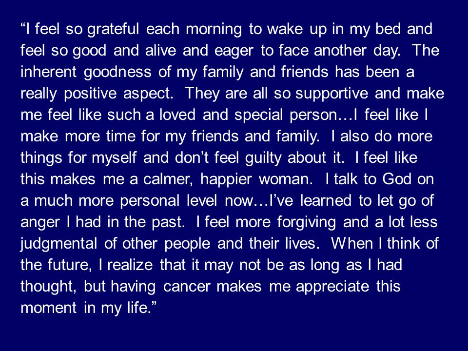 I feel so grateful each morning to wake up in my bed and feel so good and alive and eager to face another day. The inherent goodness of my family and friends has been a really positive aspect. They are all so supportive and make me feel like such a loved and special person…I feel like I make more time for my friends and family. I also do more things for myself and don't feel guilty about it. I feel like this makes me a calmer, happier woman. I talk to God on a much more personal level now…I've learned to let go of anger I had in the past. I feel more forgiving and a lot less judgmental of other people and their lives. When I think of the future, I realize that it may not be as long as I had thought, but having cancer makes me appreciate this moment in my life.