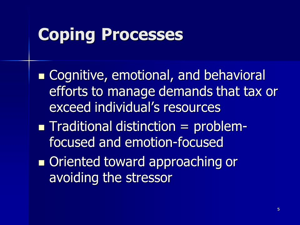 Coping Processes Cognitive, emotional, and behavioral efforts to manage demands that tax or exceed individual's resources.
