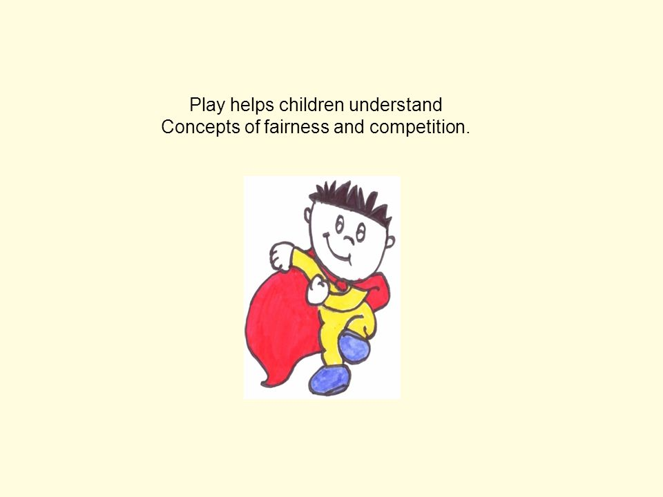 Play helps children understand Concepts of fairness and competition.