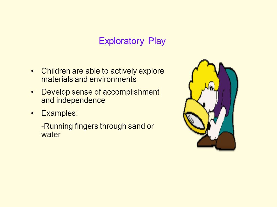 Exploratory Play Children are able to actively explore materials and environments. Develop sense of accomplishment and independence.