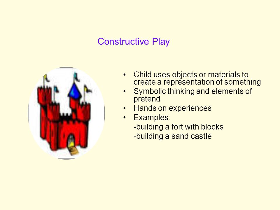 Constructive Play Child uses objects or materials to create a representation of something. Symbolic thinking and elements of pretend.