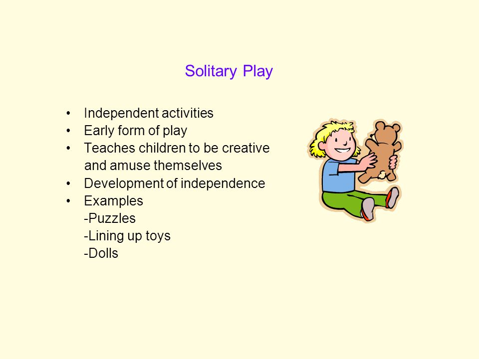 Solitary Play Independent activities Early form of play