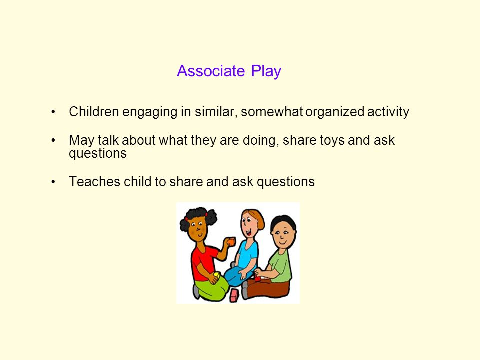 Associate Play Children engaging in similar, somewhat organized activity. May talk about what they are doing, share toys and ask questions.