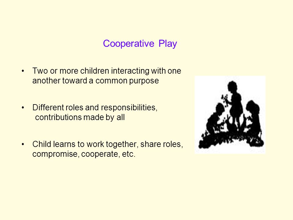 Cooperative Play Two or more children interacting with one another toward a common purpose. Different roles and responsibilities,