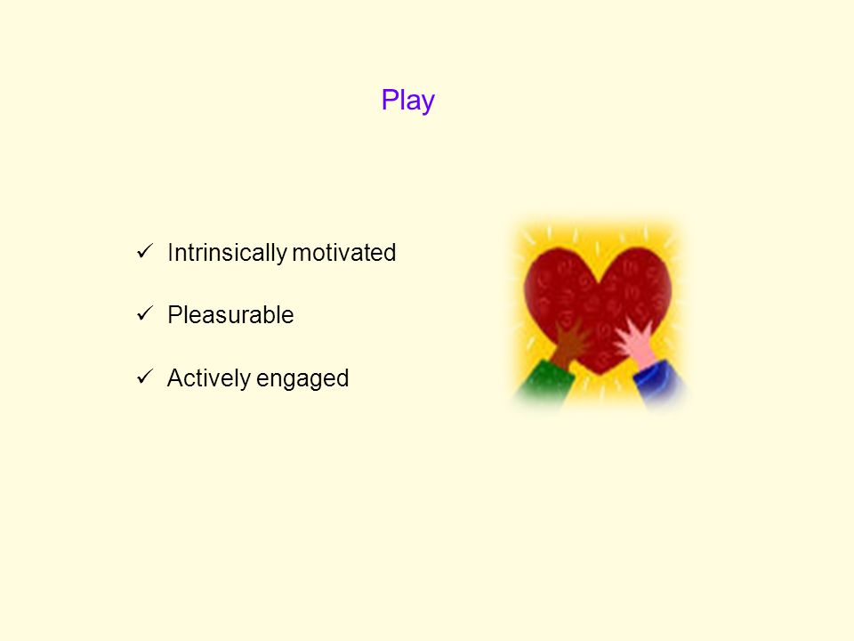 Play Intrinsically motivated Pleasurable Actively engaged