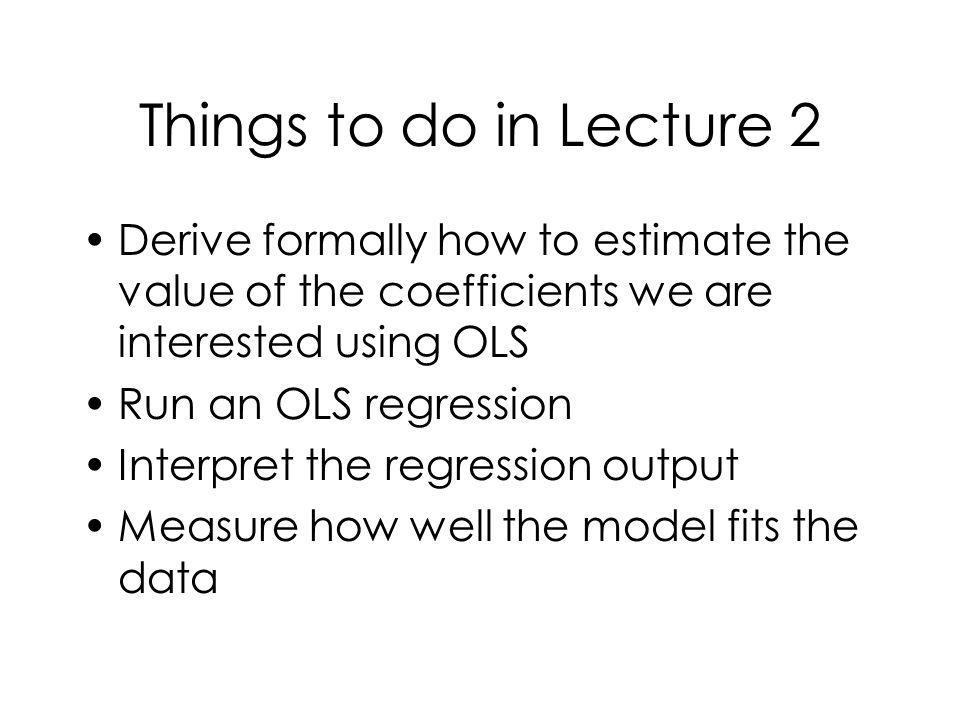 Things to do in Lecture 2 Derive formally how to estimate the value of the coefficients we are interested using OLS.