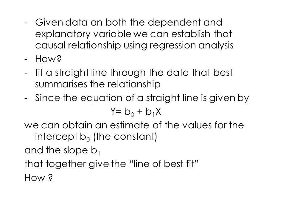 Given data on both the dependent and explanatory variable we can establish that causal relationship using regression analysis