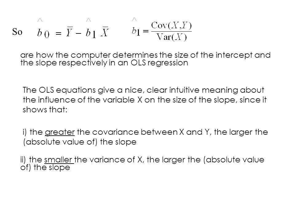 So are how the computer determines the size of the intercept and the slope respectively in an OLS regression.