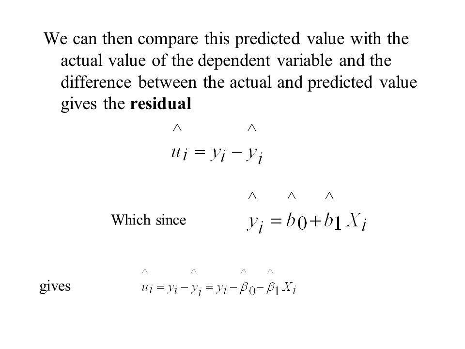 We can then compare this predicted value with the actual value of the dependent variable and the difference between the actual and predicted value gives the residual