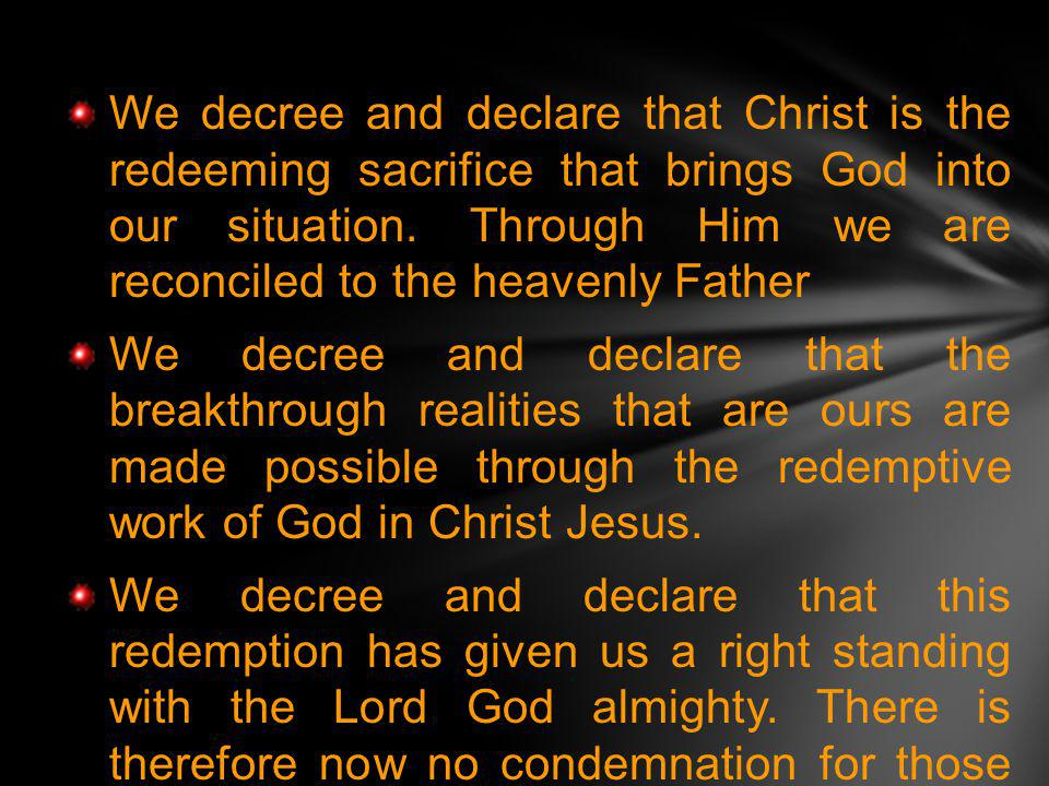 We decree and declare that Christ is the redeeming sacrifice that brings God into our situation. Through Him we are reconciled to the heavenly Father