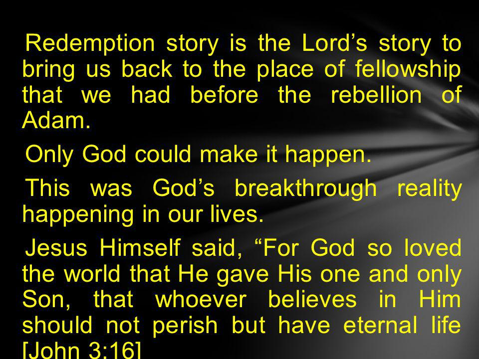 Redemption story is the Lord's story to bring us back to the place of fellowship that we had before the rebellion of Adam.