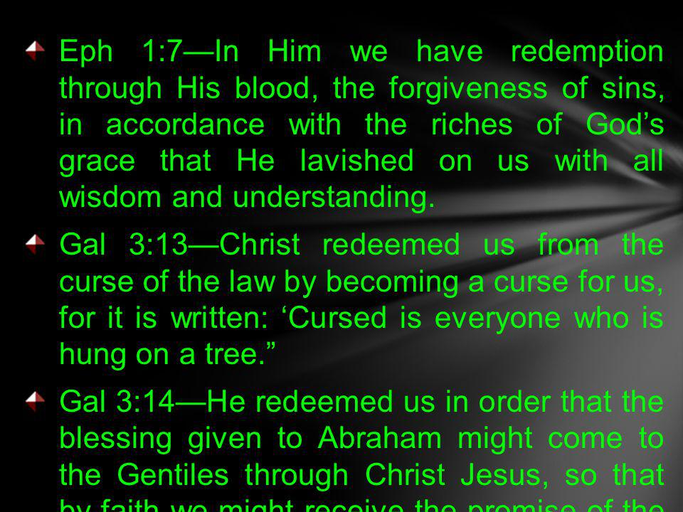 Eph 1:7—In Him we have redemption through His blood, the forgiveness of sins, in accordance with the riches of God's grace that He lavished on us with all wisdom and understanding.
