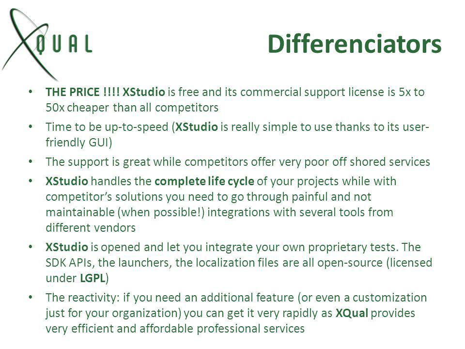 Differenciators THE PRICE !!!! XStudio is free and its commercial support license is 5x to 50x cheaper than all competitors.