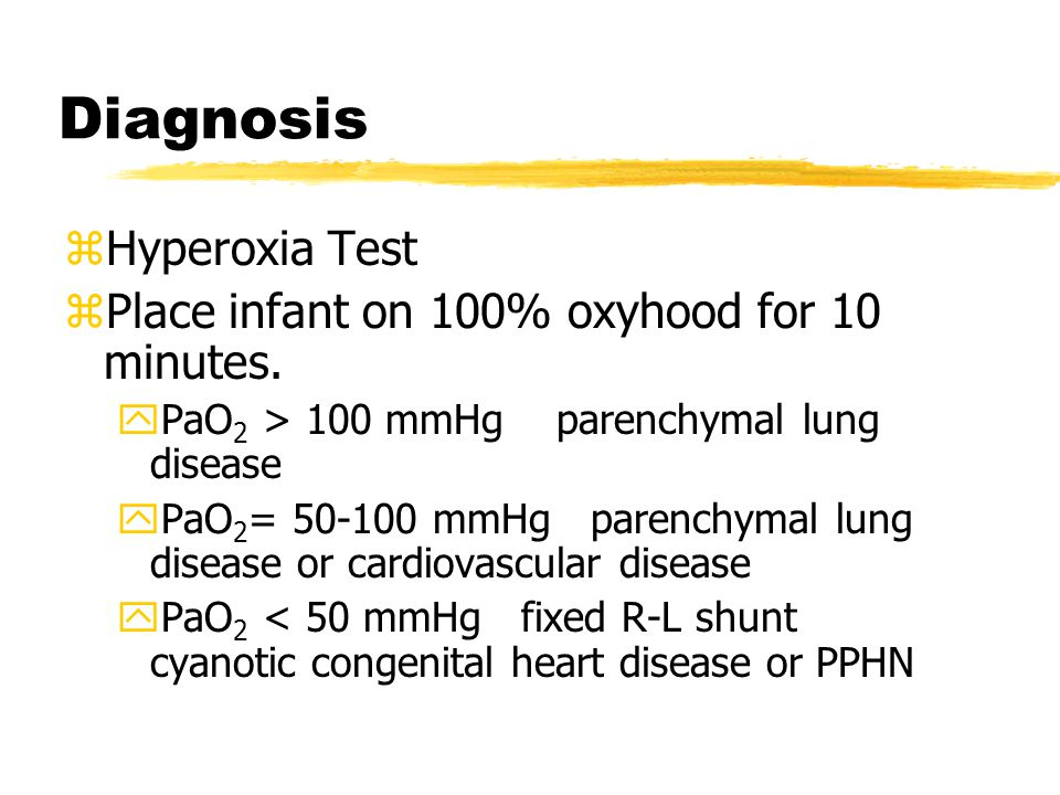 Diagnosis Hyperoxia Test Place infant on 100% oxyhood for 10 minutes.