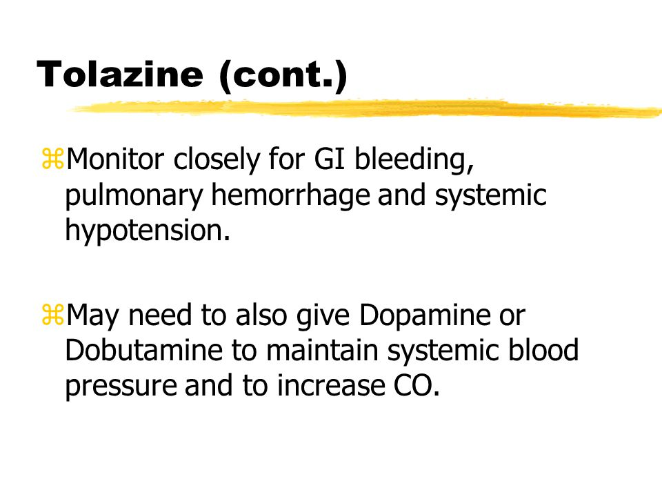 Tolazine (cont.) Monitor closely for GI bleeding, pulmonary hemorrhage and systemic hypotension.