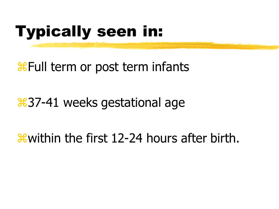Typically seen in: Full term or post term infants