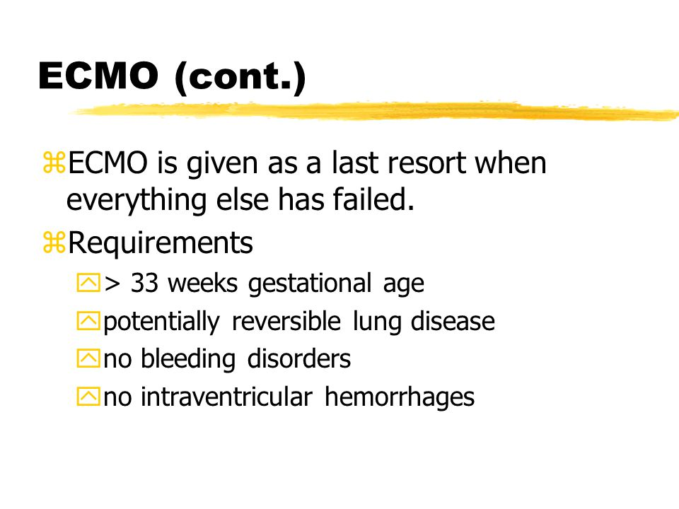 ECMO (cont.) ECMO is given as a last resort when everything else has failed. Requirements. > 33 weeks gestational age.