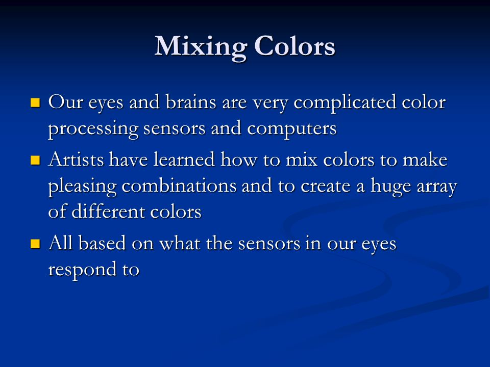 Mixing Colors Our eyes and brains are very complicated color processing sensors and computers.