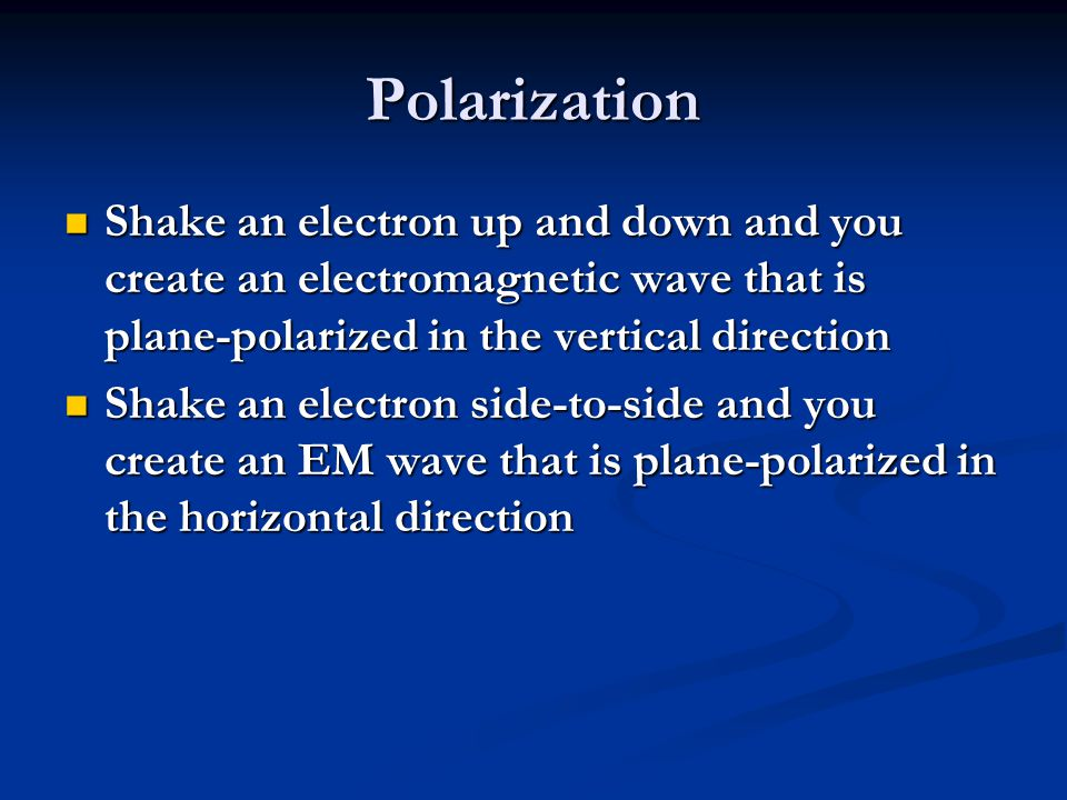 Polarization Shake an electron up and down and you create an electromagnetic wave that is plane-polarized in the vertical direction.