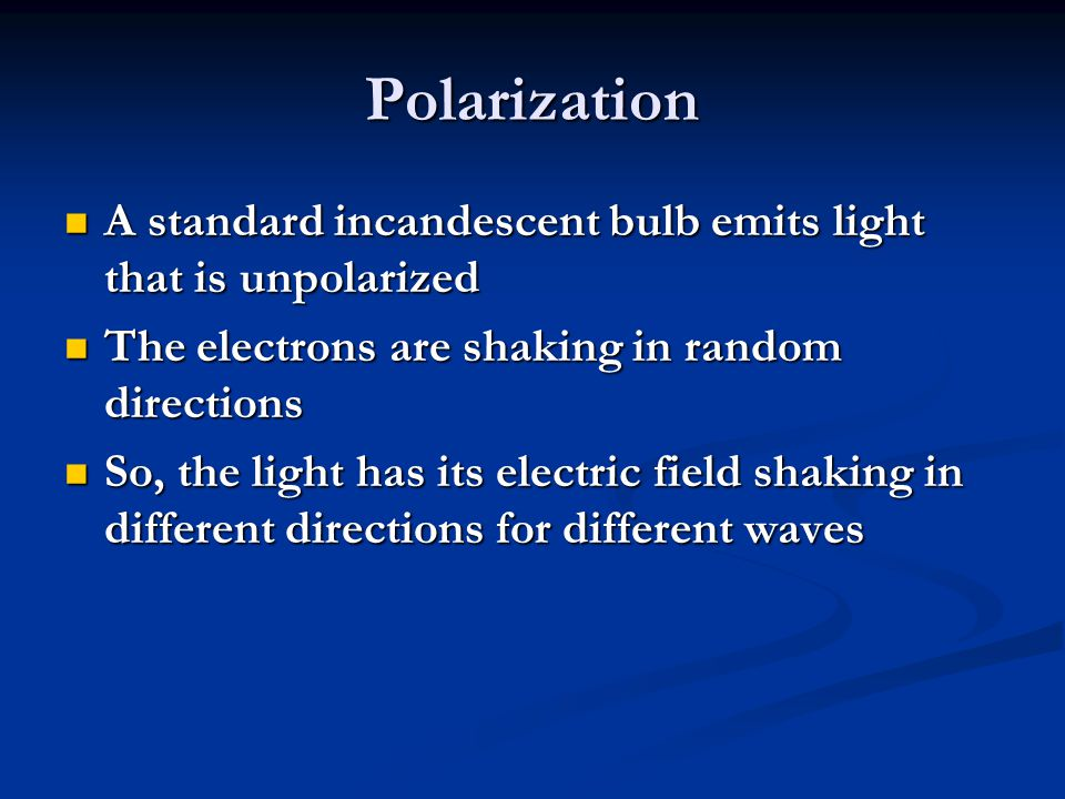 Polarization A standard incandescent bulb emits light that is unpolarized. The electrons are shaking in random directions.