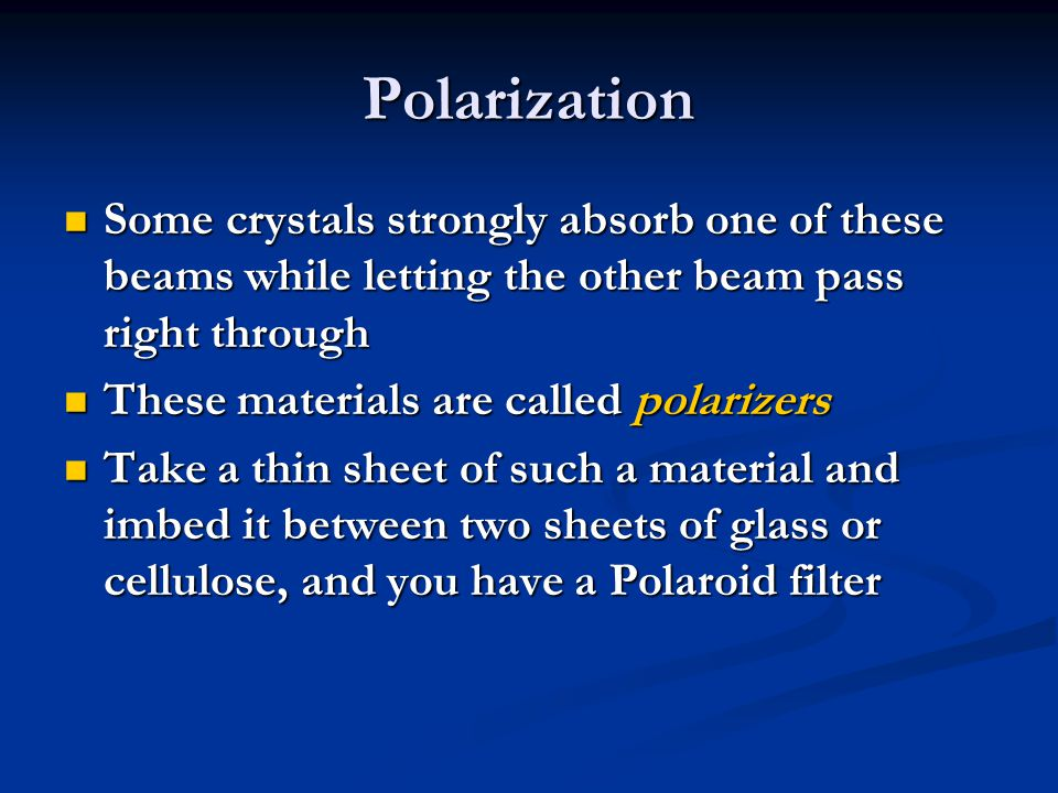 Polarization Some crystals strongly absorb one of these beams while letting the other beam pass right through.