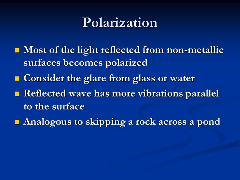 Polarization Most of the light reflected from non-metallic surfaces becomes polarized. Consider the glare from glass or water.