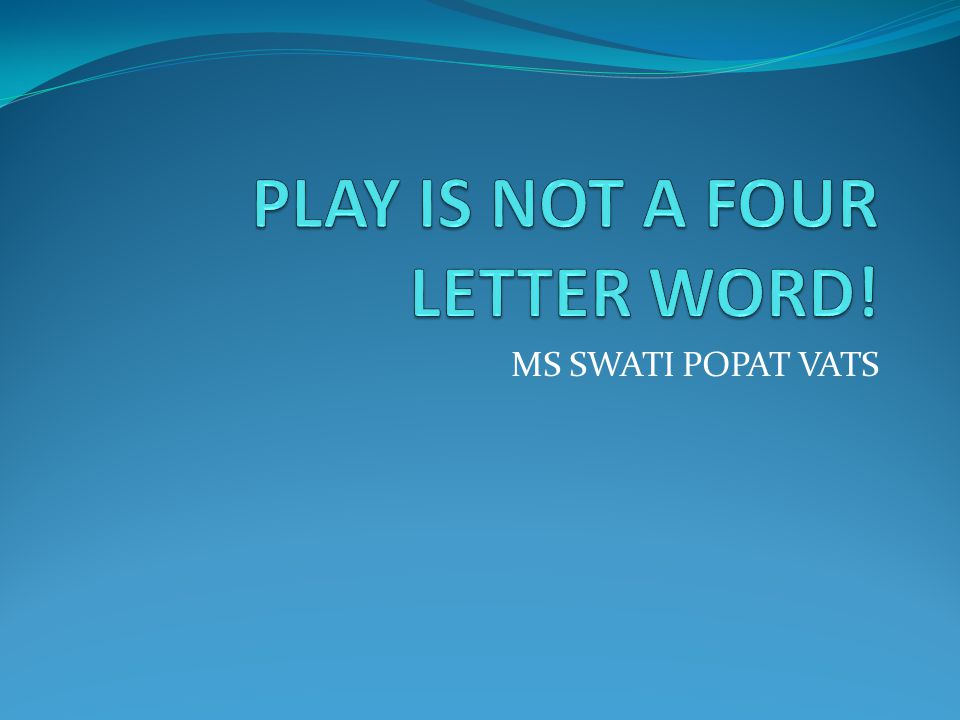 PLAY IS NOT A FOUR LETTER WORD!