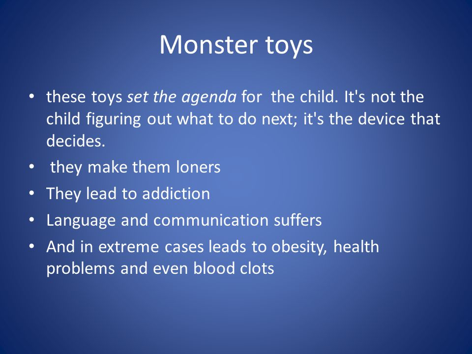 Monster toys these toys set the agenda for the child. It s not the child figuring out what to do next; it s the device that decides.