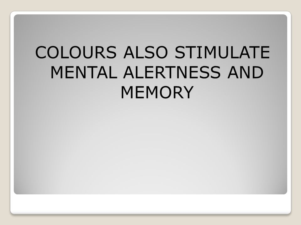 COLOURS ALSO STIMULATE MENTAL ALERTNESS AND MEMORY