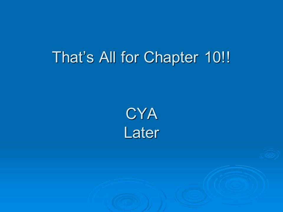 That's All for Chapter 10!! CYA Later