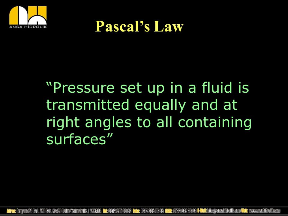 Pascal's Law Pressure set up in a fluid is transmitted equally and at right angles to all containing surfaces