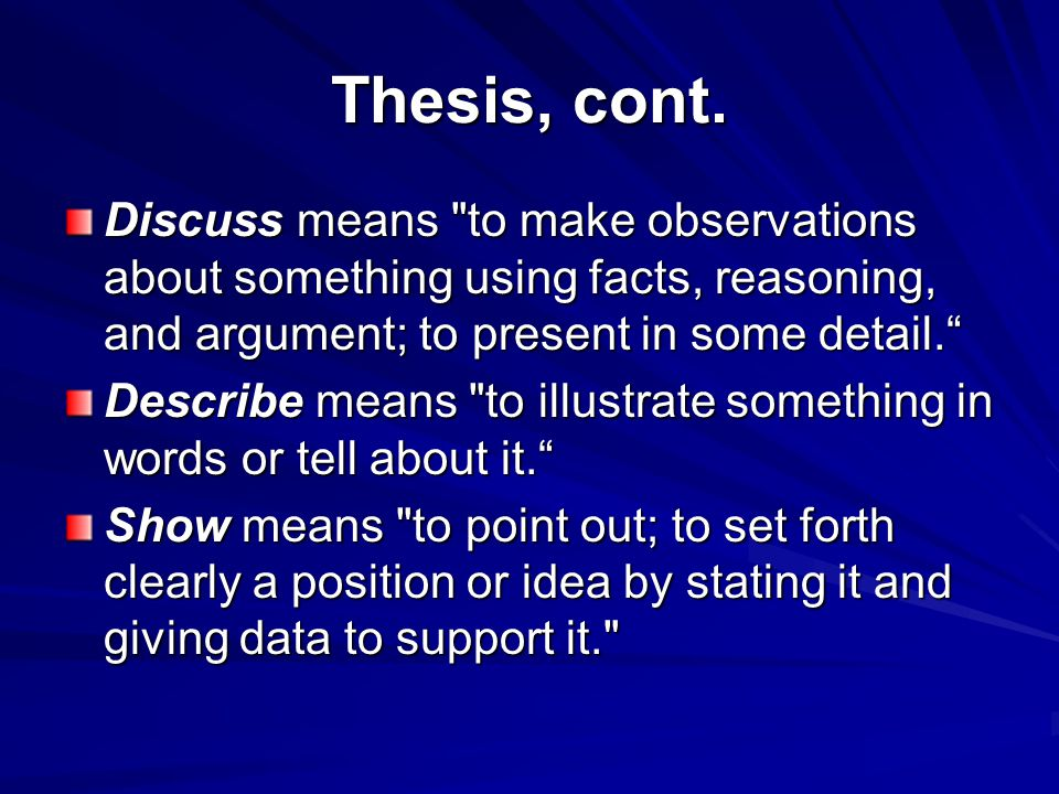Thesis, cont. Discuss means to make observations about something using facts, reasoning, and argument; to present in some detail.