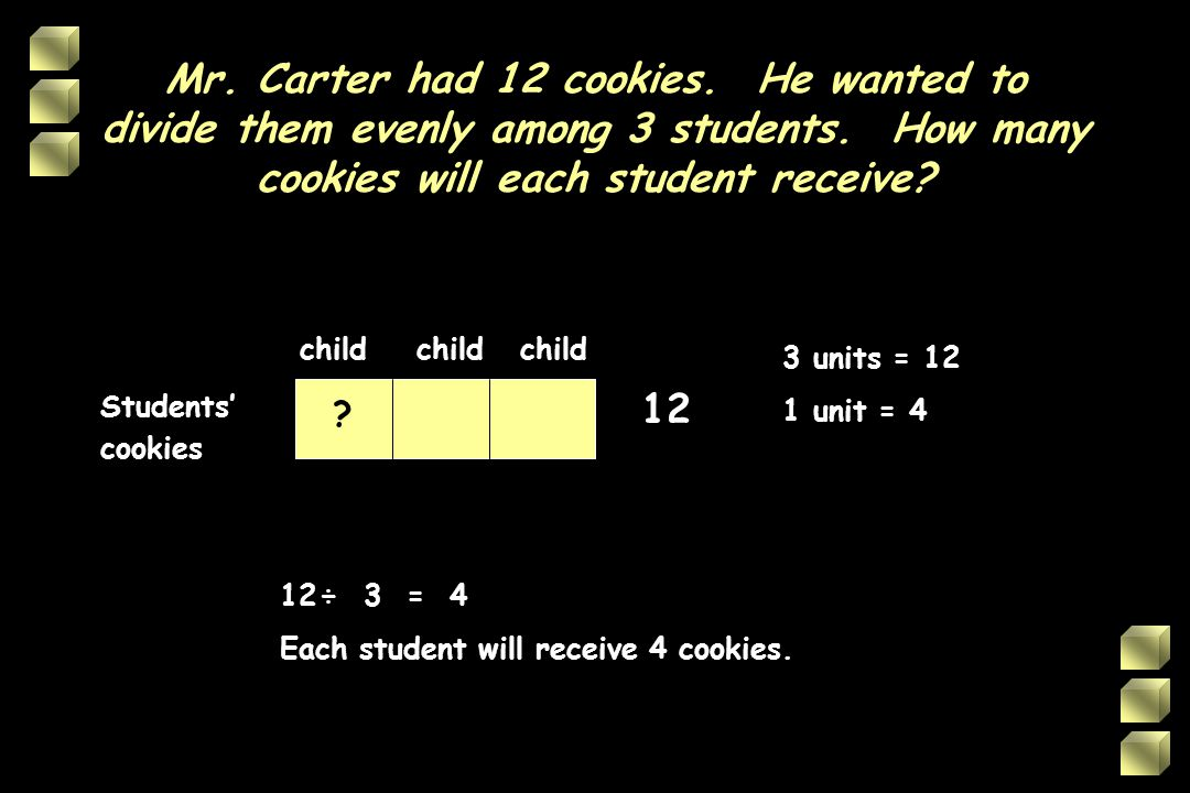 Mr. Carter had 12 cookies. He wanted to divide them evenly among 3 students. How many cookies will each student receive