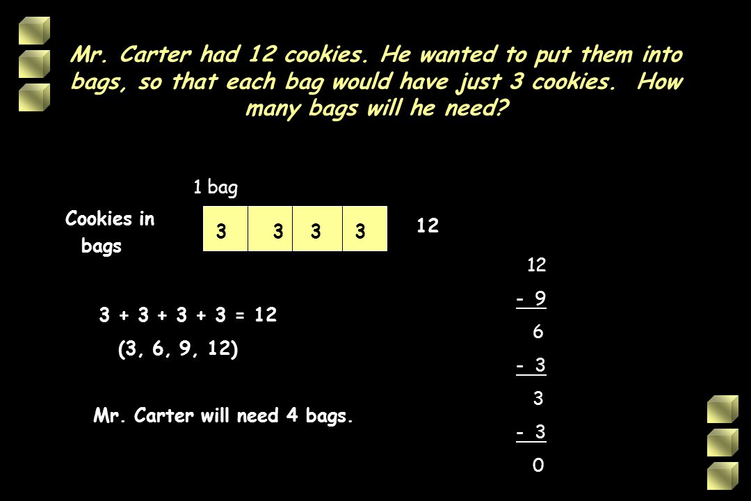 Mr. Carter had 12 cookies. He wanted to put them into bags, so that each bag would have just 3 cookies. How many bags will he need