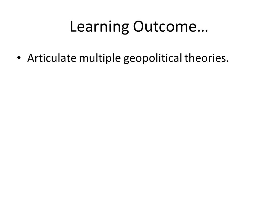 Learning Outcome… Articulate multiple geopolitical theories.