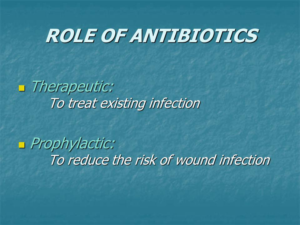 ROLE OF ANTIBIOTICS Therapeutic: To treat existing infection