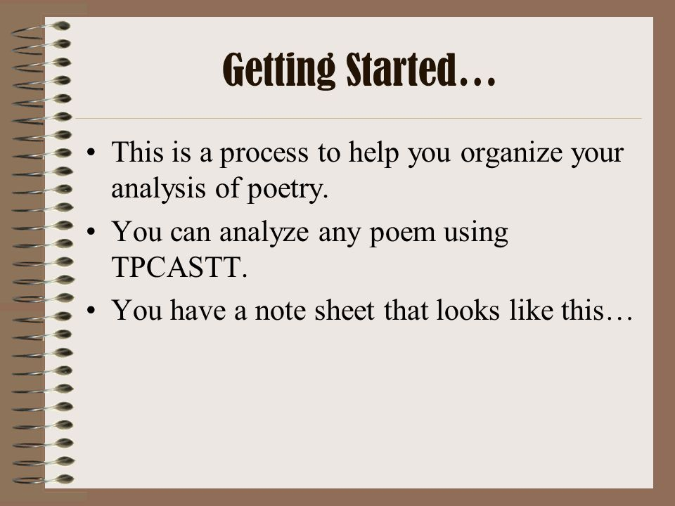 Getting Started… This is a process to help you organize your analysis of poetry. You can analyze any poem using TPCASTT.