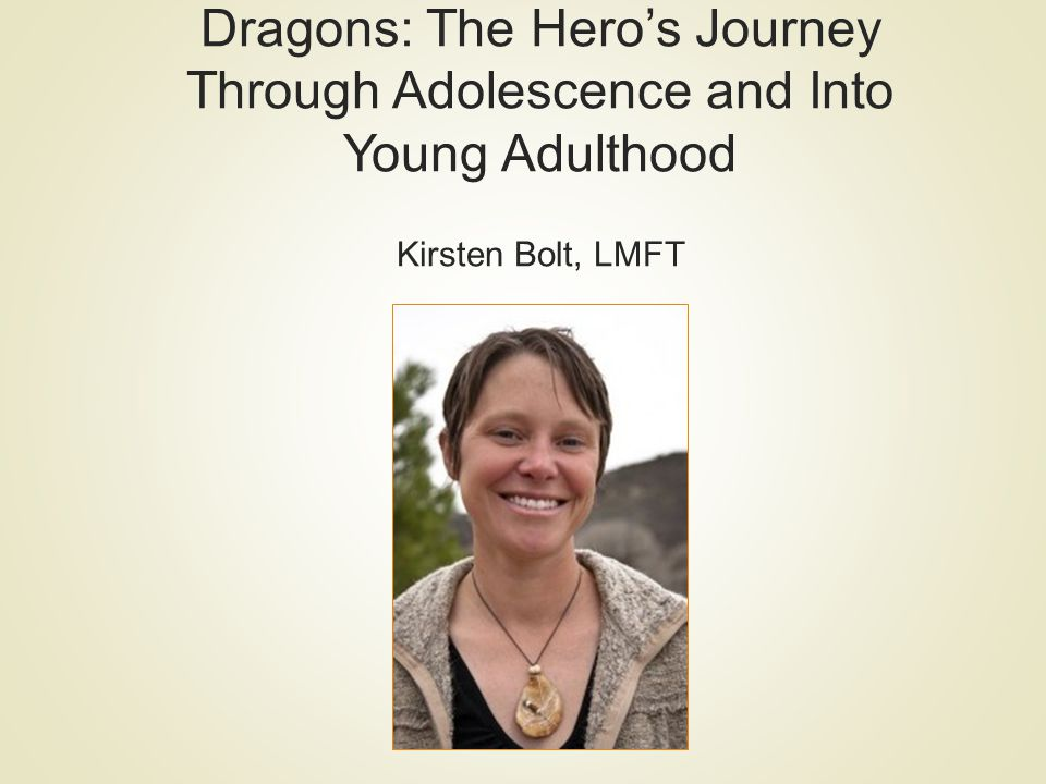 Dragons: The Hero's Journey Through Adolescence and Into Young Adulthood Kirsten Bolt, LMFT