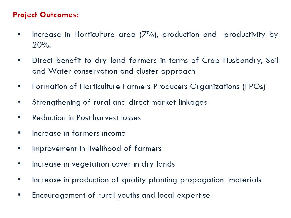 Project Outcomes: Increase in Horticulture area (7%), production and productivity by 20%.